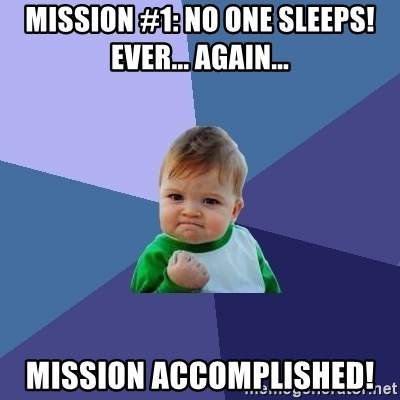 Success Kid - mission #1: no one sleeps! ever... again... mission accomplished!