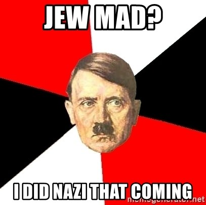 Advice Hitler - jew mad? i did nazi that coming