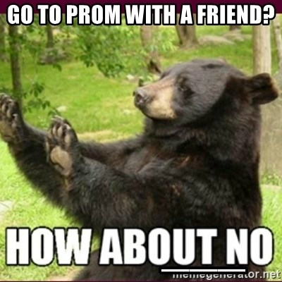 How about no bear - Go to prom with a friend?               ___