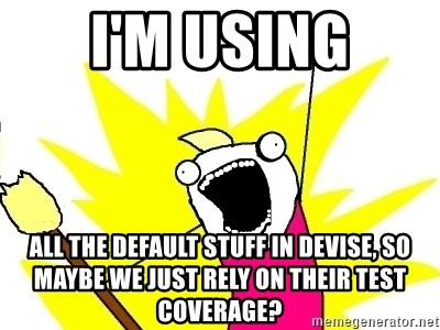 X ALL THE THINGS - i'm using all the default stuff in devise, so maybe we just rely on their test coverage?