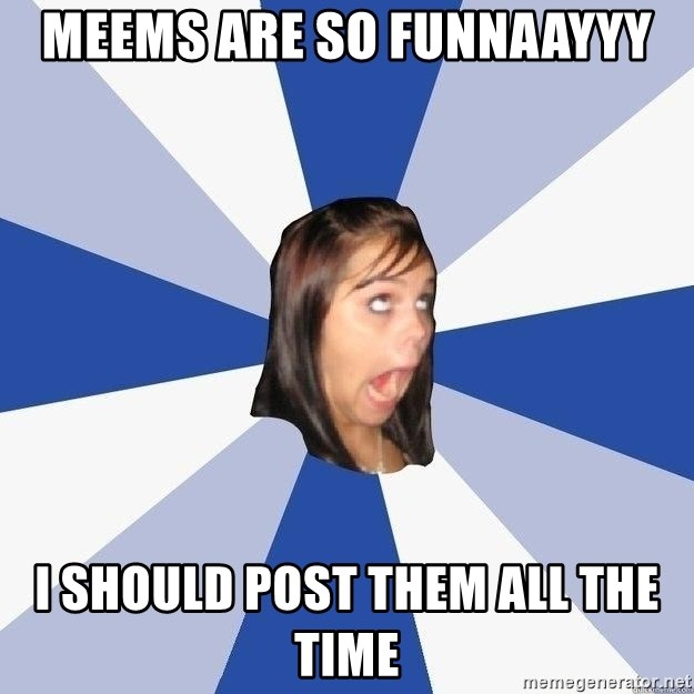 Annoying Facebook Girl - Meems are so funnaayyy i should post them all the time