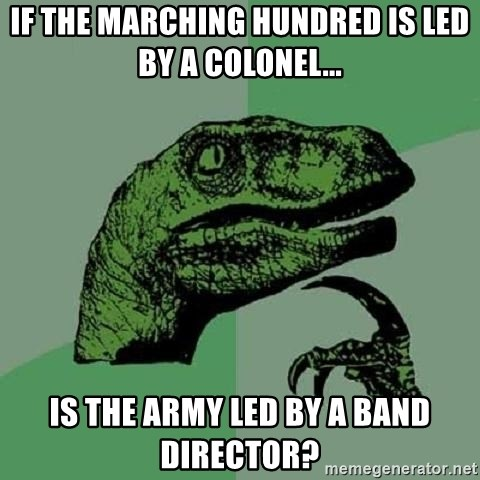 Philosoraptor - IF THE MARCHING HUNDRED IS LED BY A COLONEL... IS THE ARMY LED BY A BAND DIRECTOR?