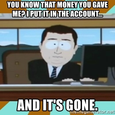 And it's gone - You know that money you gave me? I put it in the account... and it's gone.