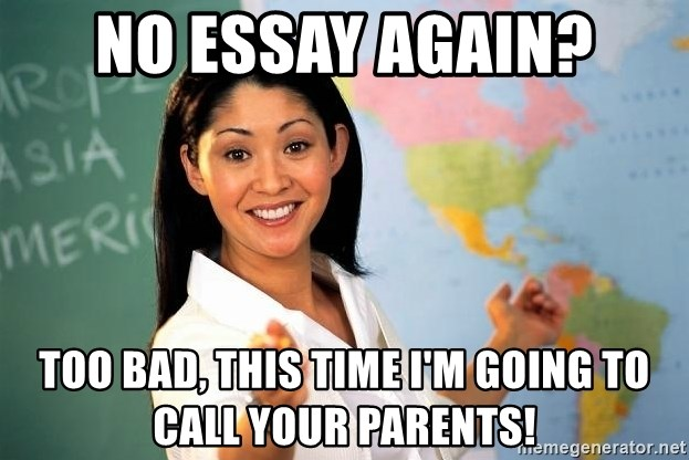 Unhelpful High School Teacher - no essay again? too bad, this time i'm going to call your parents!