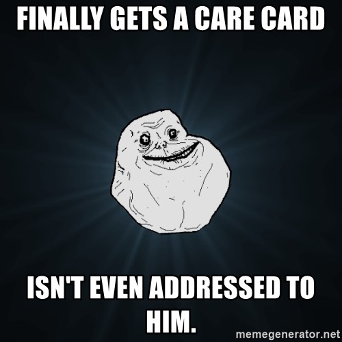 Forever Alone - Finally gets a care card isn't even addressed to him.