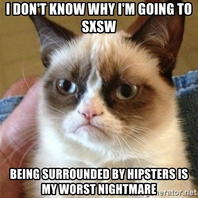 Grumpy Cat  - i don't know why i'm going to sxsw being surrounded by hipsters is my worst nightmare