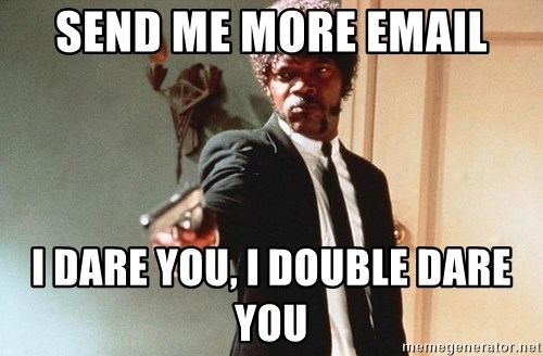 I double dare you - send me more email I DARE YOU, I DOUBLE DARE YOU