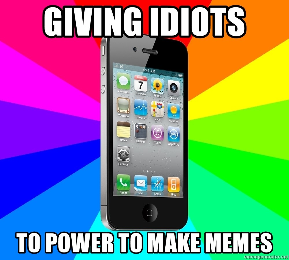 TYPICAL IPHONE - GIVING IDIOTS  TO POWER TO MAKE MEMES