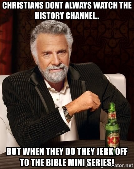 The Most Interesting Man In The World - Christians dont always watch the history channel.. but when they do they jerk off to the bible mini series!