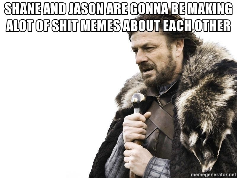 Winter is Coming - SHANE AND JASON ARE GONNA BE MAKING ALOT OF SHIT MEMES ABOUT EACH OTHER