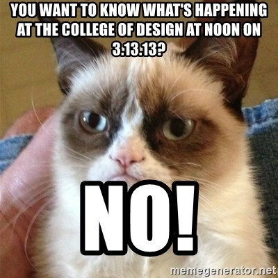 Grumpy Cat  - You want to know what's happening at the college of design at noon on 3.13.13? NO!