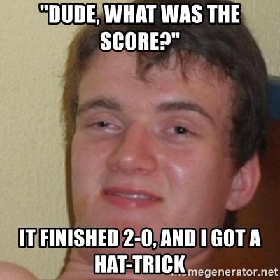 really high guy - ''Dude, what was the score?'' It finished 2-0, and i got a hat-trick
