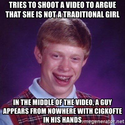 Bad Luck Brian - Tries to shoot a video to argue that she is not a traditional girl In the middle of the video, a guy appears from nowhere with cigkofte in his hands