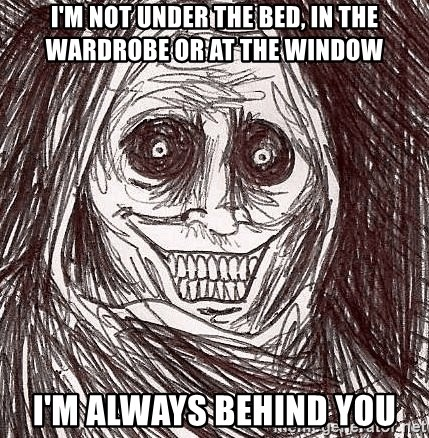 Boogeyman - i'm not under the bed, in the wardrobe or at the window i'm always behind you