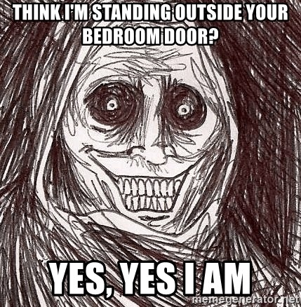 Boogeyman - think i'm standing outside your bedroom door? yes, yes i am