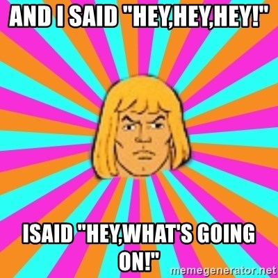 "He-Man - and i said ""hey,hey,hey!"" Isaid ""hey,what's going on!"""