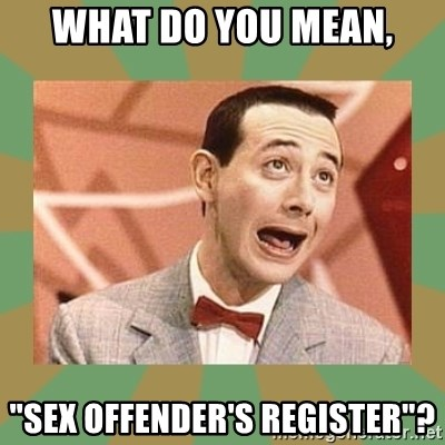 """PEE WEE HERMAN - what do you mean, """"sex offender's register""""?"""