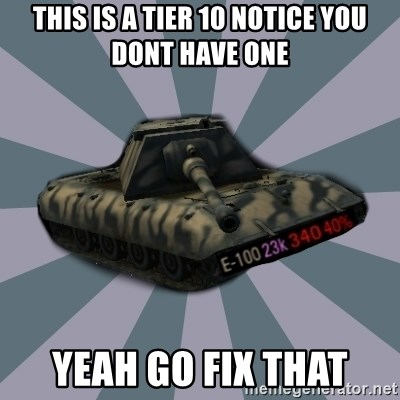 TERRIBLE E-100 DRIVER - THis is a tier 10 notice you dont have one yeah go fix that