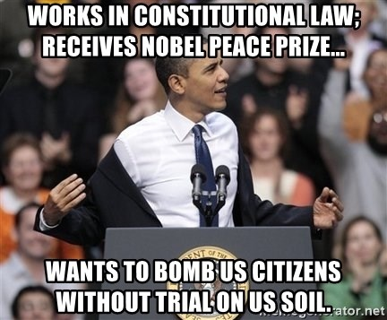 obama come at me bro - Works in Constitutional Law; Receives Nobel Peace Prize... Wants to bomb US Citizens without trial on US soil.