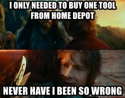 Never Have I Been So Wrong - I only needed to buy one tool from home depot Never have i been so wrong