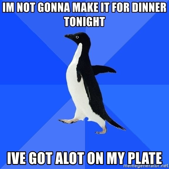 Socially Awkward Penguin - im not gonna make it for dinner tonight ive got alot on my plate