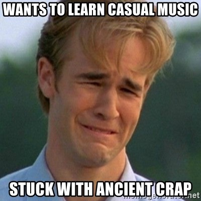 90s Problems - WANTS TO LEARN CASUAL MUSIC STUCK WITH ANCIENT CRAP