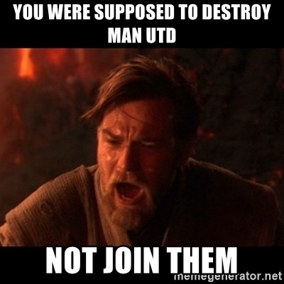 You were the chosen one  - you were supposed to destroy MAn utd not join them