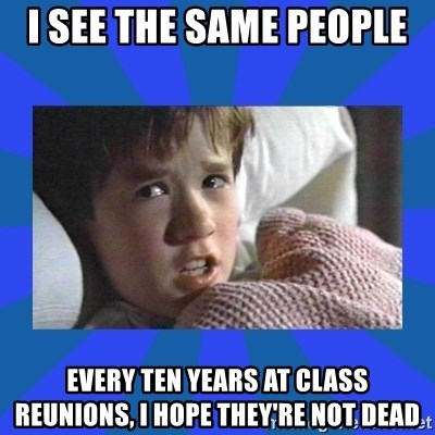 i see dead people - i see the same people  every ten years at class reunions, i hope they're not dead
