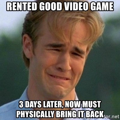 90s Problems - rented good video game 3 days later, now must physically bring it back