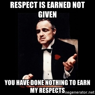 The Godfather - RESPECT IS EARNED NOT GIVEN YOU HAVE DONE NOTHING TO EARN MY RESPECTS