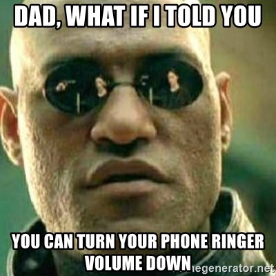 What If I Told You - dad, what if i told you you can turn your phone ringer volume down