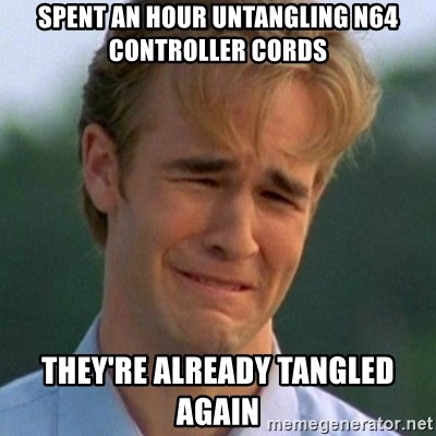 90s Problems - spent an hour untangling n64 controller cords they're already tangled again