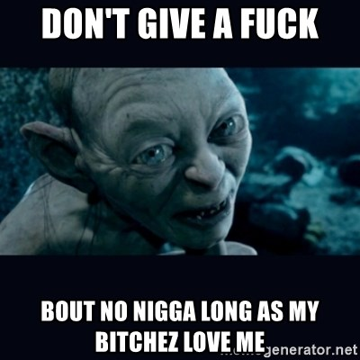 gollum - don't give a fuck bout no nigga long as my bitchez love me