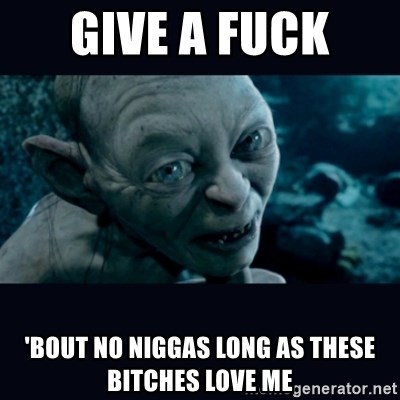 gollum - give a fuck  'bout no niggas Long as these bitches love me