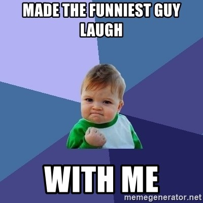 Success Kid - Made the funniest guy laugh With me