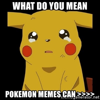 Pikachu crying - what do you mean pokemon memes can >>>>