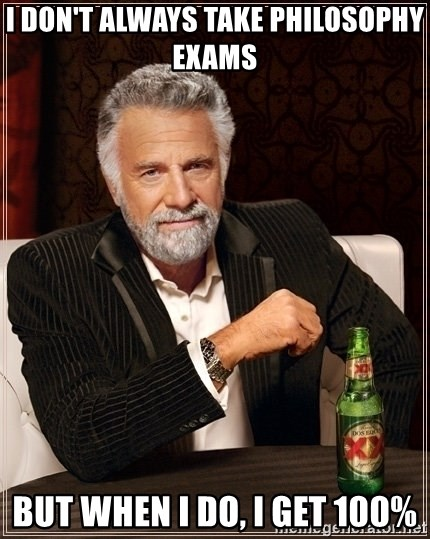 Most Interesting Man - I don't always take philosophy exams but when I do, I get 100%