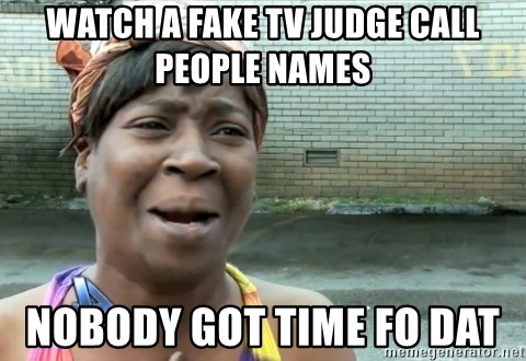 nobody got time fo dat - watch a fake tv judge call people names nobody got time fo dat
