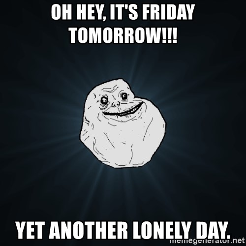 Forever Alone - Oh Hey, it's Friday tomorrow!!! Yet Another lonely day.