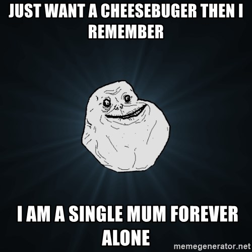 Forever Alone - Just want a cheesebuger Then i remember  I am a single mum forever alone