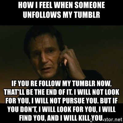 liam neeson taken - How i feel when someone unfollows my tumblr If you re follow my tumblr now, that'll be the end of it. I will not look for you, I will not pursue you. But if you don't, I will look for you, I will find you, and I will kill you.