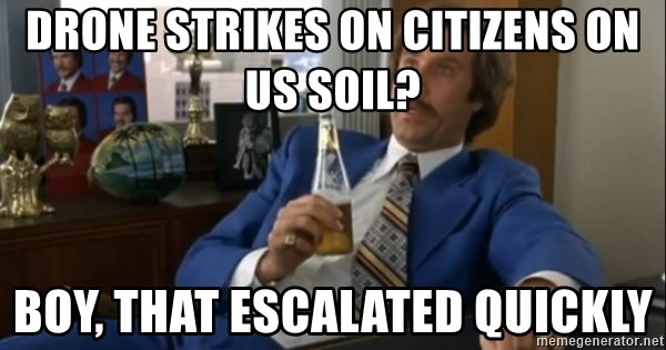 well that escalated quickly  - Drone strikes on citizens on us soil? Boy, that escalated quickly
