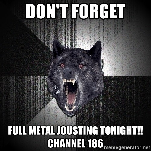Insanity Wolf - don't forget full metal jousting tonight!! channel 186