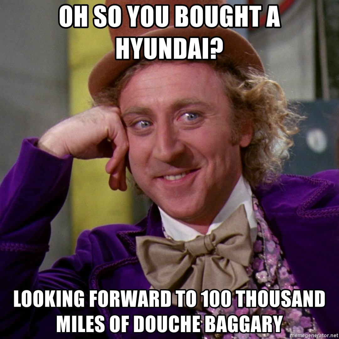 Willy Wonka - Oh so you bought a hyundai? Looking forward to 100 thousand miles of douche baggary