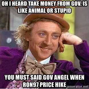 Willy Wonka - oh i heard take money from gov. is like animal or stupid you must said gov angel when ron97 price hike