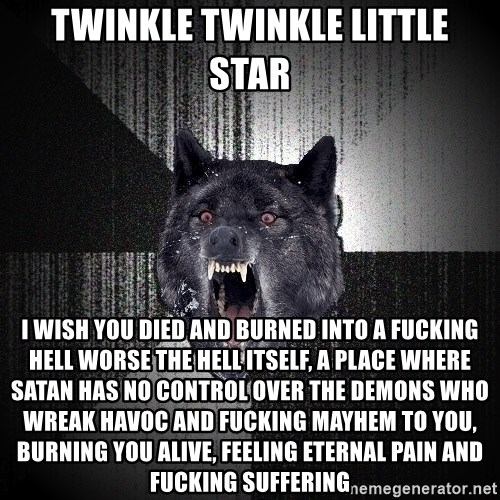 Insanity Wolf - twinkle twinkle little star i wish you died and burned into a fucking hell worse the hell itself, a place where satan has no control over the demons who wreak havoc and fucking mayhem to you, burning you alive, feeling eternal pain and fucking suffering