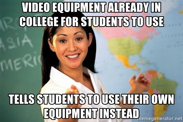 Unhelpful High School Teacher - VIDEO EQUIPMENT ALREADY IN COLLEGE FOR STUDENTS TO USE TELLS STUDENTS TO USE THEIR OWN EQUIPMENT INSTEAD