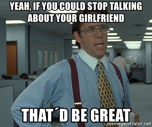 Office Space That Would Be Great - yeah, if you could stop talking about your girlfriend that´d be great