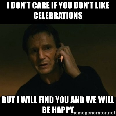 liam neeson taken - i don't care if you don't like celebrations but i will find you and we will be happy