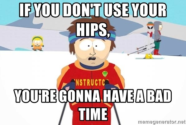 You're gonna have a bad time - If you don't use your hips, You're gonna have a bad time